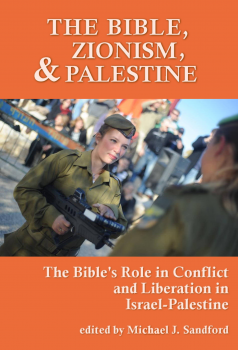 The Bible, Zionism, and Palestine: The Bible's Role in Conflict and Liberation in Israel-Palestine