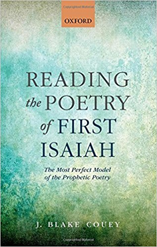 COUEY, J. B. Reading the Poetry of First Isaiah: The Most Perfect Model of the Prophetic Poetry. Oxford: Oxford University Press, 2015, XIV + 247 p.