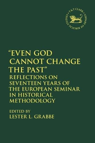 GRABBE, L. L. (ed.) Even God Cannot Change the Past: Reflections on Seventeen Years of the European Seminar in Historical Methodology. London: Bloomsbury T&T Clark, 2018