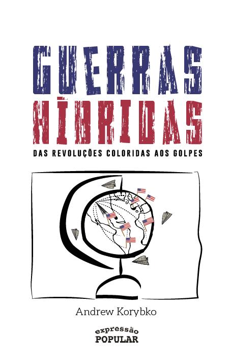 KORYBKO, A. Guerras Híbridas: das revoluções coloridas aos golpes. São Paulo: Expressão Popular, 2018, 174 p.