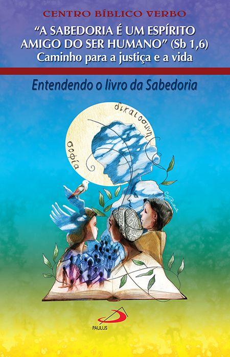 CENTRO BÍBLICO VERBO A Sabedoria é um Espírito Amigo do Ser Humano (Sb 1,6): Caminho para a justiça e a vida. São Paulo: Paulus, 2018